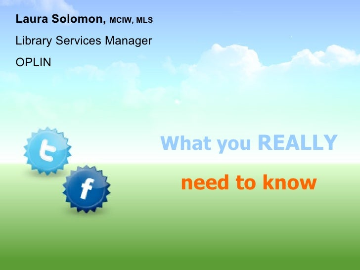 What you  REALLY need to know Laura Solomon,  MCIW, MLS Library Services Manager OPLIN