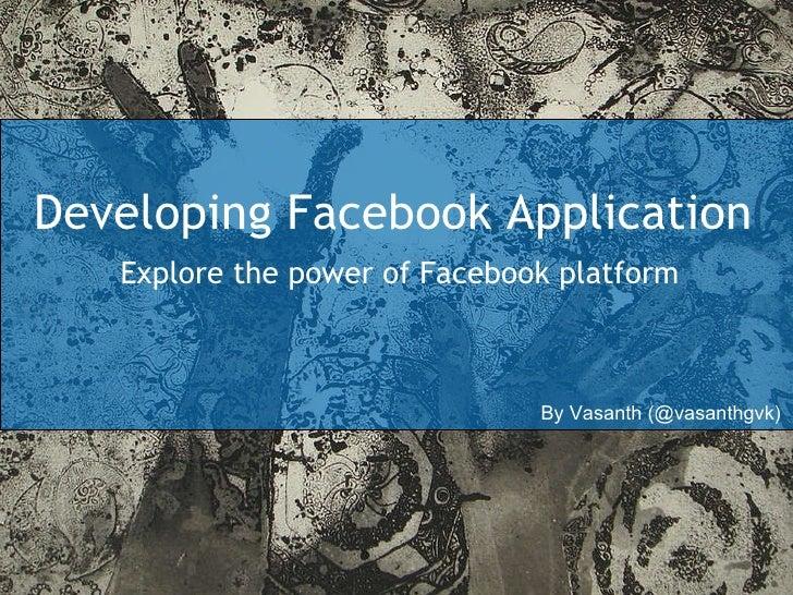 Developing Facebook Application Explore the power of Facebook platform By Vasanth (@vasanthgvk)