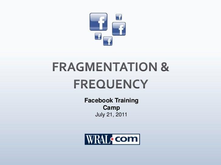 FRAGMENTATION & FREQUENCY<br />Facebook Training Camp<br />July 21, 2011<br />