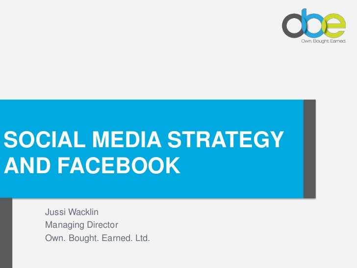 Click to edit Master title styleSOCIAL MEDIA STRATEGYAND FACEBOOK    Jussi Wacklin    Managing Director    Own. Bought. Ea...