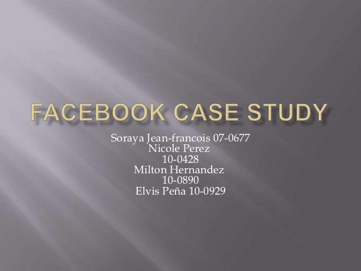 Facebook Case study<br />Soraya Jean-francois 07-0677Nicole Perez10-0428Milton Hernandez10-0890Elvis Peña 10-0929<br />