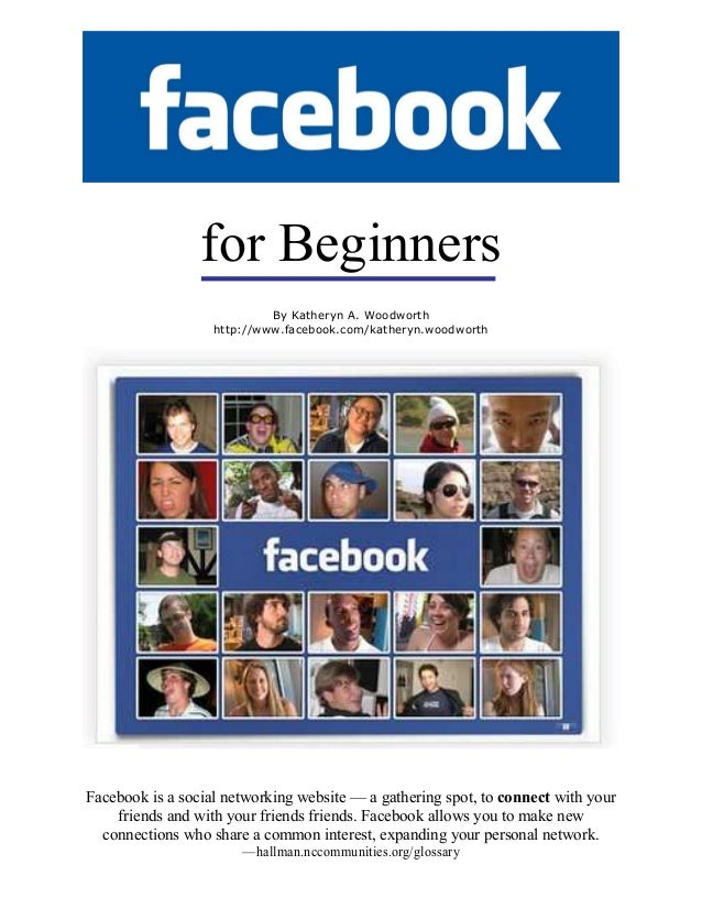 for Beginners Facebook is a social networking website — a gathering spot, to connect with your friends and with your frien...