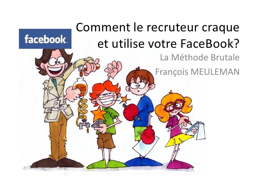 Comment le recruteur craque    et utilise votre FaceBook?                La Méthode Brutale               François MEULEMAN