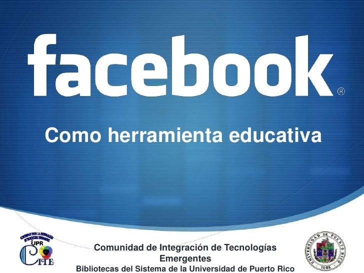Como herramienta educativa<br />Comunidad de Integración de Tecnologías Emergentes<br />Bibliotecas del Sistema de la Univ...