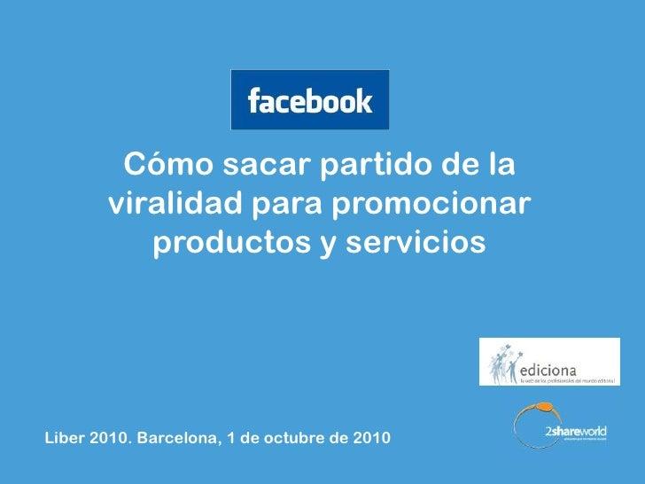 Cómo sacar partido de la        viralidad para promocionar           productos y servicios     Liber 2010. Barcelona, 1 de...