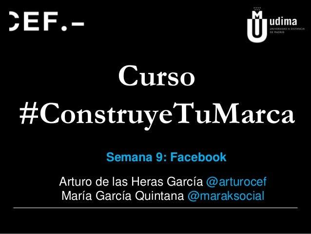 Curso #ConstruyeTuMarca Semana 9: Facebook Arturo de las Heras García @arturocef María García Quintana @maraksocial