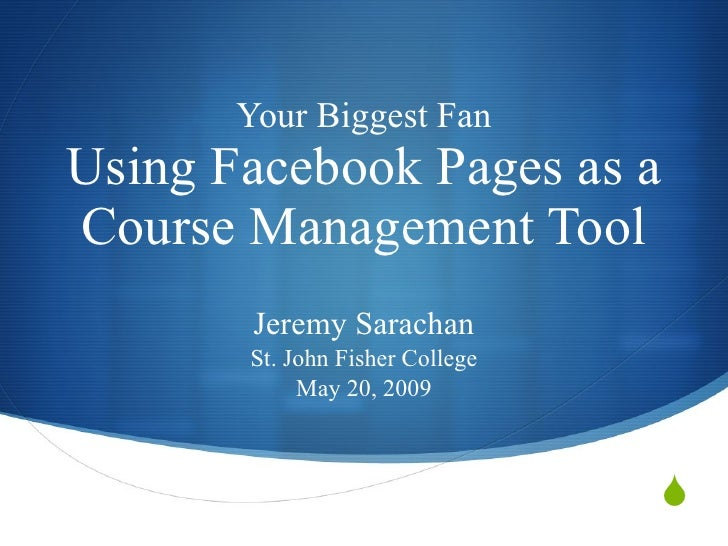 Your Biggest Fan Using Facebook Pages as a Course Management Tool         Jeremy Sarachan        St. John Fisher College  ...