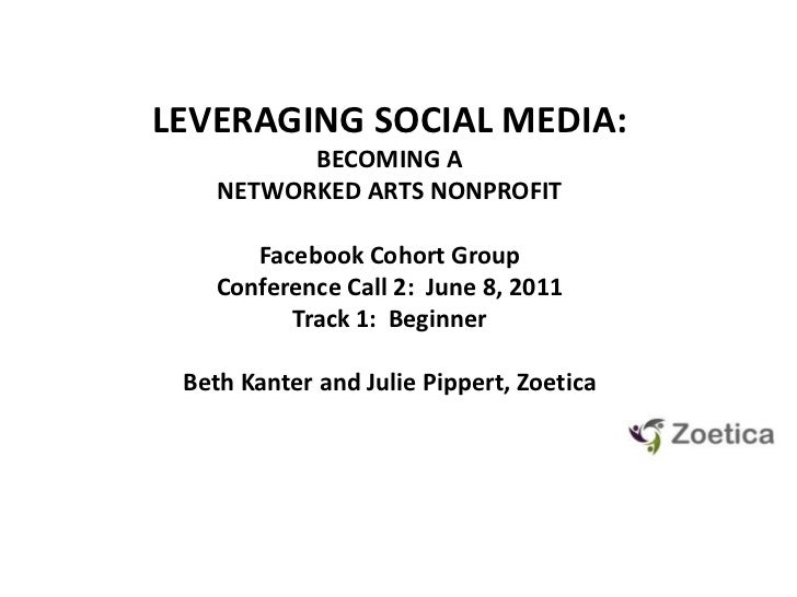 LEVERAGING SOCIAL MEDIA: <br />BECOMING A NETWORKED ARTS NONPROFIT<br />Facebook Cohort GroupConference Call 2:  June 8, 2...