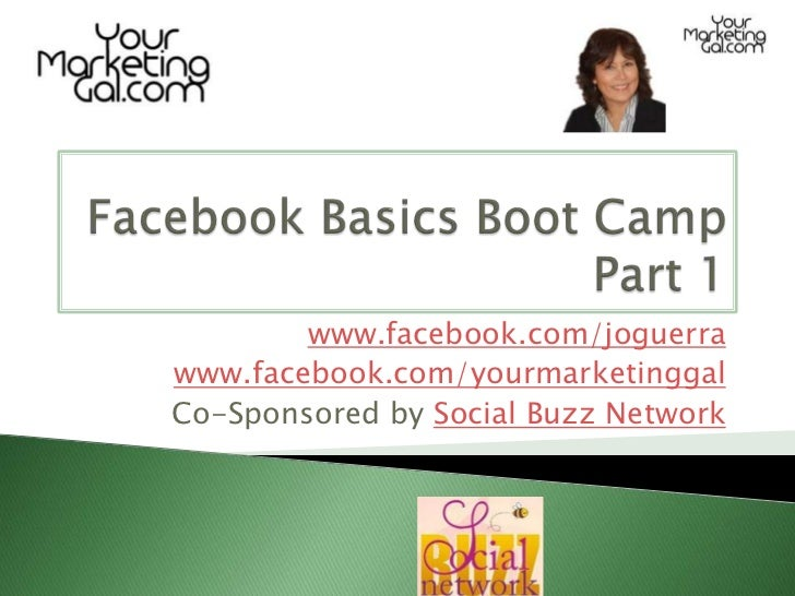 Facebook Basics Boot CampPart 1<br />www.facebook.com/joguerra<br />www.facebook.com/yourmarketinggal<br />Co-Sponsored by...