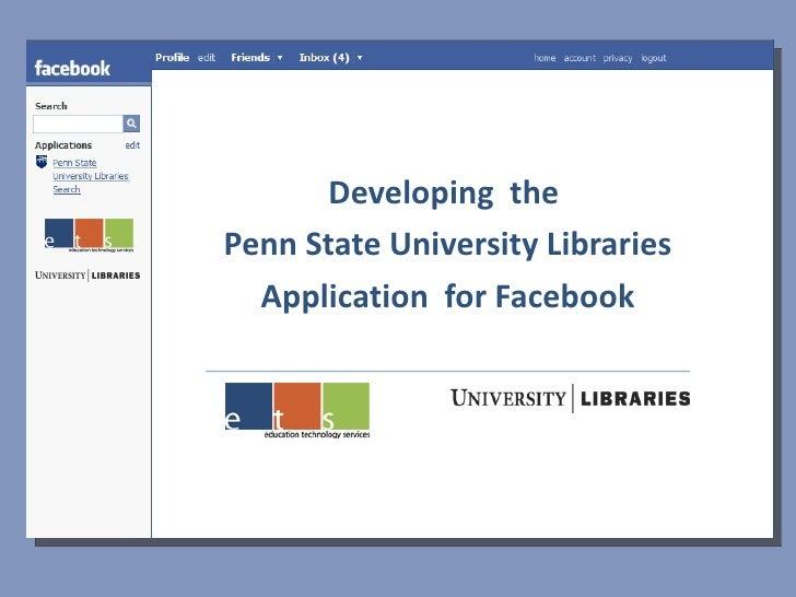 <ul><li>Developing  the  </li></ul><ul><li>Penn State University Libraries </li></ul><ul><li>Application  for Facebook </l...