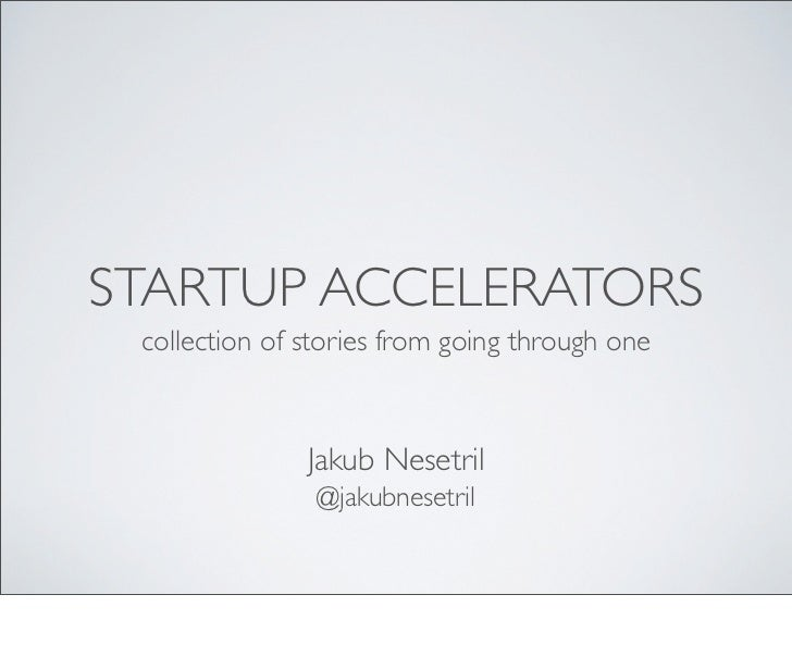 STARTUP ACCELERATORS collection of stories from going through one               Jakub Nesetril                @jakubnesetril