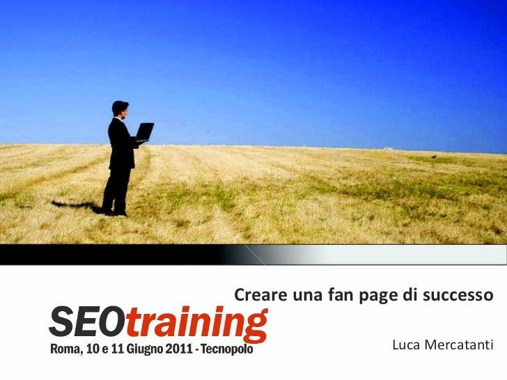 Pagine Facebook di successo - Luca Mercatanti - SEO Training 2011