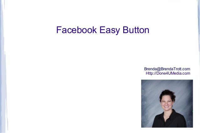 Facebook Easy Button  Brenda@BrendaTrott.com Http://Done4UMedia.com