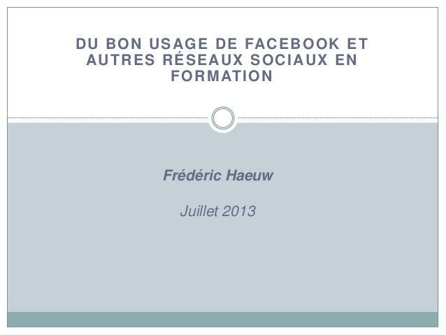 DU BON USAGE DE FACEBOOK ET AUTRES RÉSEAUX SOCIAUX EN FORMATION Frédéric Haeuw Juillet 2013