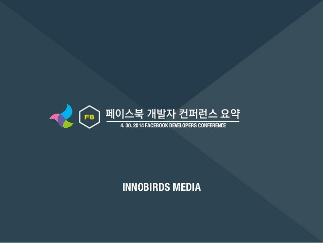 페이스북 개발자 컨퍼런스 요약 4. 30. 2014 FACEBOOK DEVELOPERS CONFERENCE INNOBIRDS MEDIA