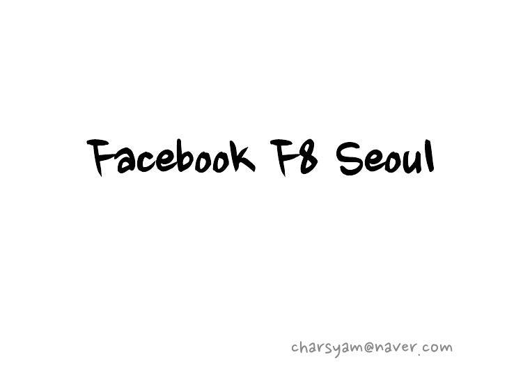 Facebook F8 Seoul         charsyam@naver.com