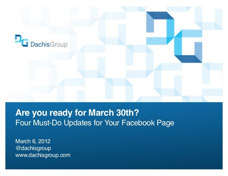 Are you ready for March 30th?Four Must-Do Updates for Your Facebook PageMarch 6, 2012@dachisgroupwww.dachisgroup.com