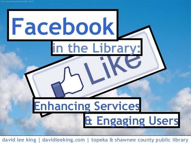 in the Library: Facebook & Engaging Users Enhancing Services david lee king | davidleeking.com | topeka & shawnee county p...