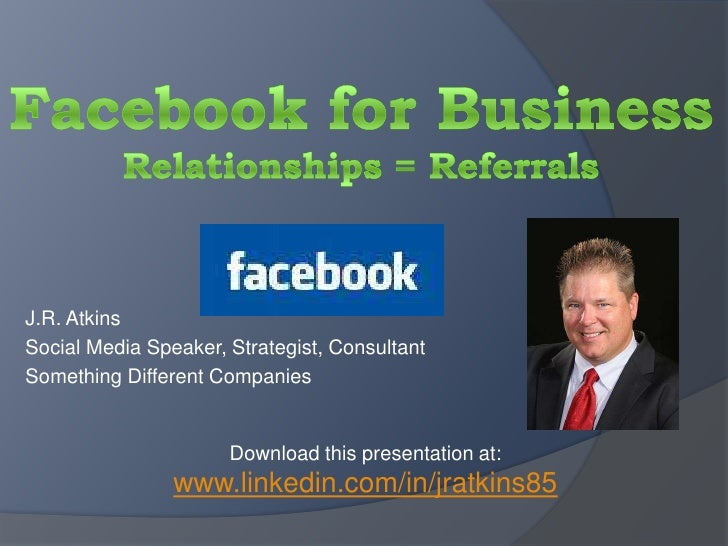 Facebook for BusinessRelationships = Referrals<br />J.R. Atkins<br />Social Media Speaker, Strategist, Consultant<br />Som...