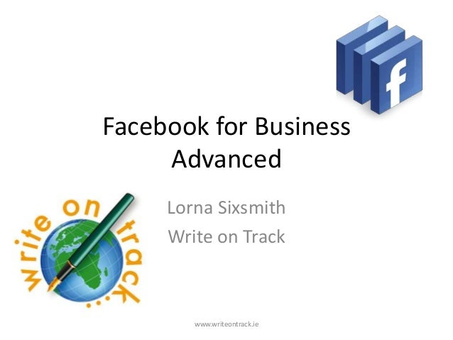 Facebook for Business     Advanced     Lorna Sixsmith     Write on Track        www.writeontrack.ie