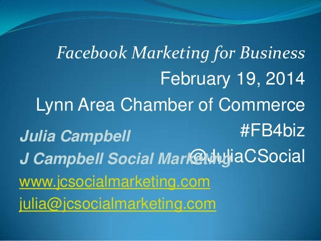 Facebook Marketing for Business February 19, 2014 Lynn Area Chamber of Commerce #FB4biz Julia Campbell @JuliaCSocial J Cam...