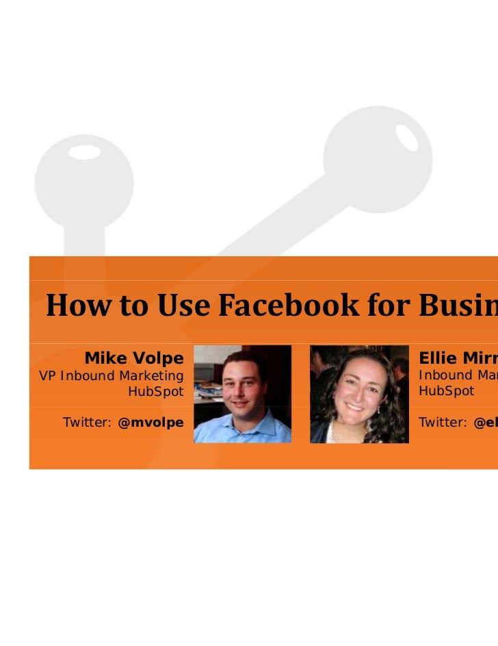 How to Use Facebook for Business      Mike Volpe       Ellie MirmanVP Inbound Marketing   Inbound Marketing Manager       ...