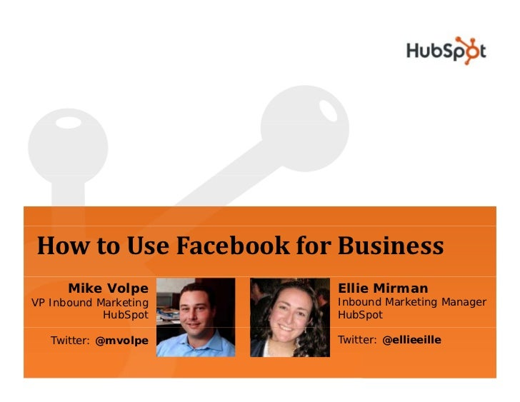 How to Use Facebook for Business       Mike Volpe       Ellie Mirman VP Inbound Marketing   Inbound Marketing Manager     ...
