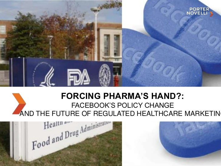 FORCING PHARMA'S HAND?:<br />FACEBOOK'S POLICY CHANGE<br />AND THE FUTURE OF REGULATED HEALTHCARE MARKETING<br />