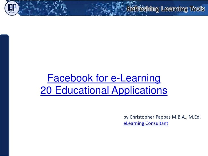 Facebook for e-Learning20 Educational Applications by Christopher Pappas M.B.A., M.Ed. eLearning Consultant