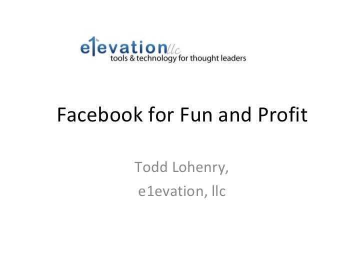 Facebook for Fun and Profit Todd Lohenry, e1evation, llc