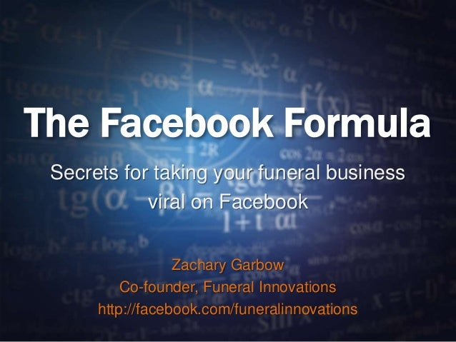 The Facebook Formula Secrets for taking your funeral business viral on Facebook Zachary Garbow Co-founder, Funeral Innovat...