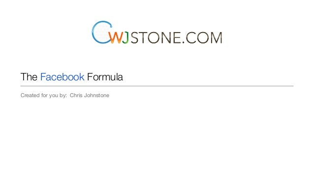 The Facebook Formula Created for you by: Chris Johnstone