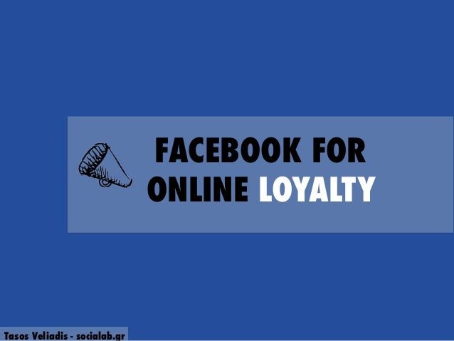 FACEBOOK FOR ONLINE LOYALTY  Tasos Veliadis - socialab.gr