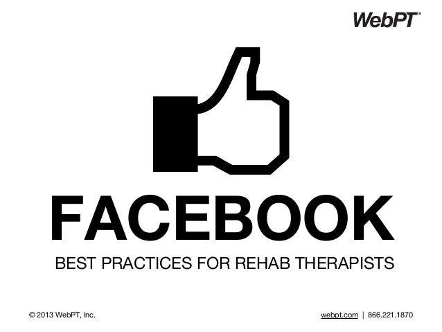 FACEBOOKBEST PRACTICES FOR REHAB THERAPISTS © 2013 WebPT, Inc. webpt.com | 866.221.1870