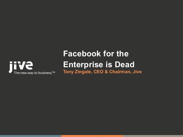 Facebook for theEnterprise is DeadTony Zingale, CEO & Chairman, Jive