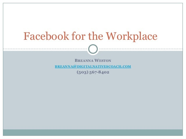 BREANNA WESTON BREANNA@DIGITALNATIVESCOACH.COM (503) 567-8402 Facebook for the Workplace