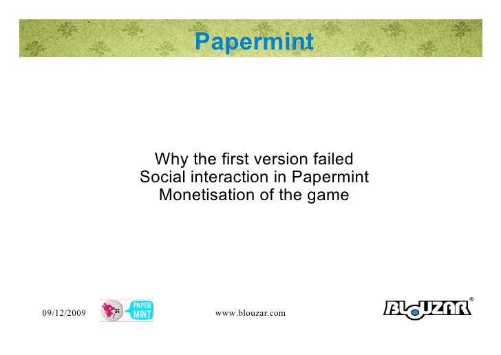 Papermint Why the first version failed Social interaction in Papermint Monetisation of the game 09/12/2009 www.blouzar.com