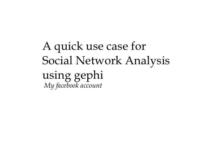 A quick use case for  Social Network Analysis using gephi My facebook account