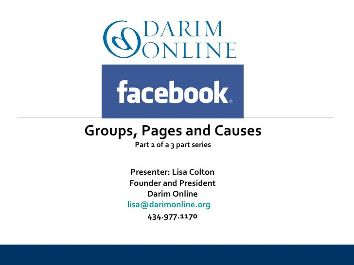 Presenter: Lisa Colton Founder and President Darim Online [email_address]   434.977.1170 Groups, Pages and Causes Part 2 o...