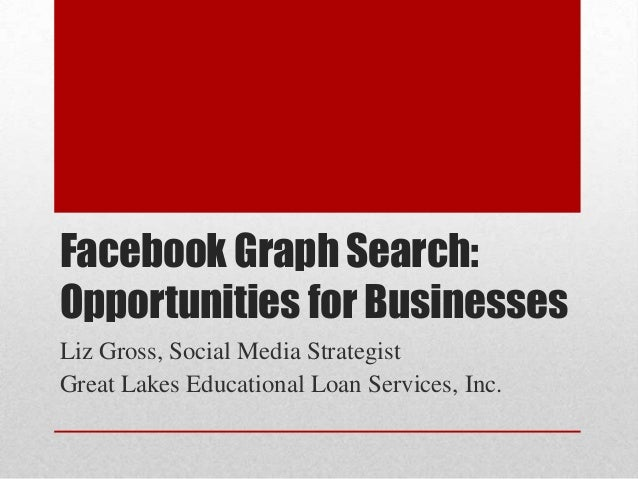 Facebook Graph Search:Opportunities for BusinessesLiz Gross, Social Media StrategistGreat Lakes Educational Loan Services,...
