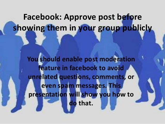 Facebook: Approve post before showing them in your group publicly  You should enable post moderation feature in facebook t...
