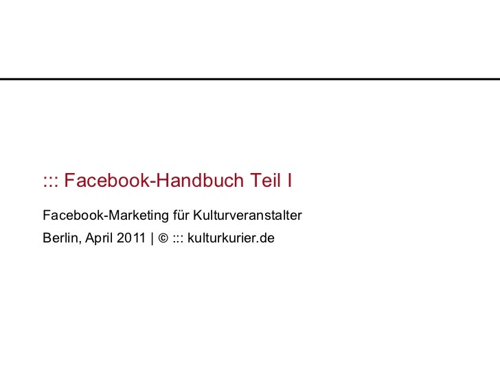 ::: Facebook-Handbuch Teil IFacebook-Marketing für KulturveranstalterBerlin, April 2011 | © ::: kulturkurier.de