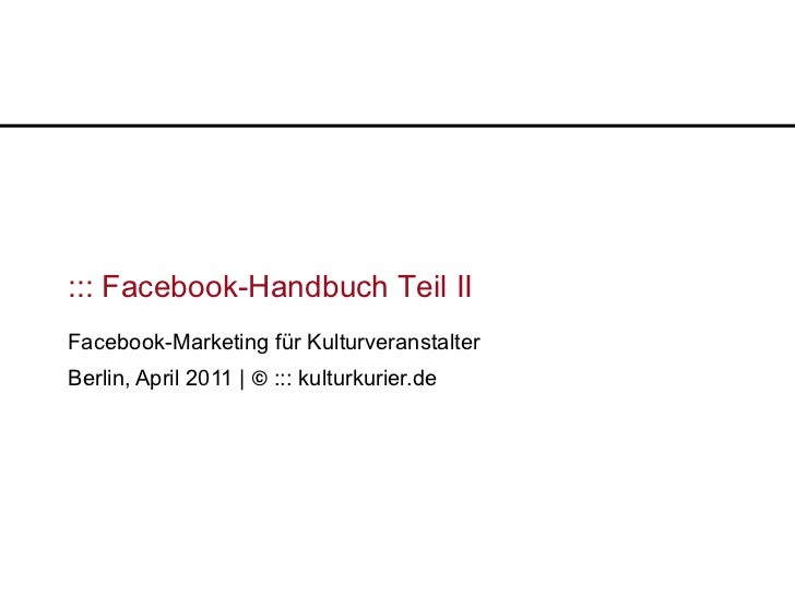 ::: Facebook-Handbuch Teil IIFacebook-Marketing für KulturveranstalterBerlin, April 2011 | © ::: kulturkurier.de