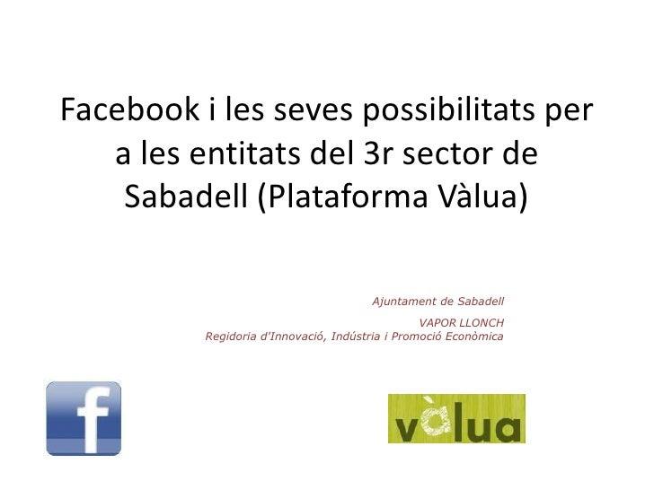 Facebook i les seves possibilitats per a les entitats del 3r sector de Sabadell (Plataforma Vàlua)<br />Ajuntament de Saba...