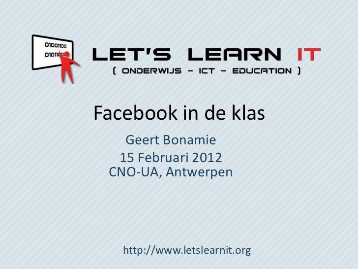 Facebook in de klas   Geert Bonamie  15 Februari 2012 CNO-UA, Antwerpen   http://www.letslearnit.org