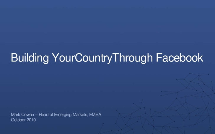 Building YourCountryThrough Facebook<br />Mark Cowan – Head of Emerging Markets, EMEA<br />October 2010<br />