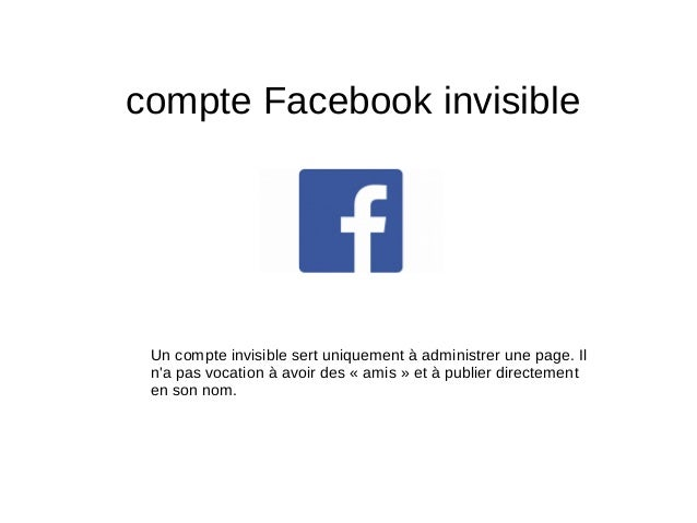 compte Facebook invisible Un compte invisible sert uniquement à administrer une page. Il n'a pas vocation à avoir des «am...