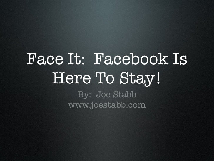 Face it: Facebook is Here to Stay!