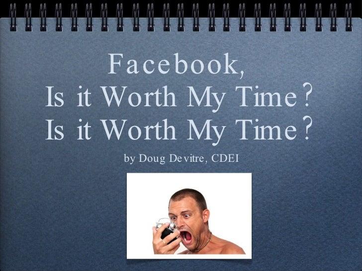 Facebook,  Is it Worth My Time? Is it Worth My Time? <ul><li>by Doug Devitre, CDEI </li></ul>