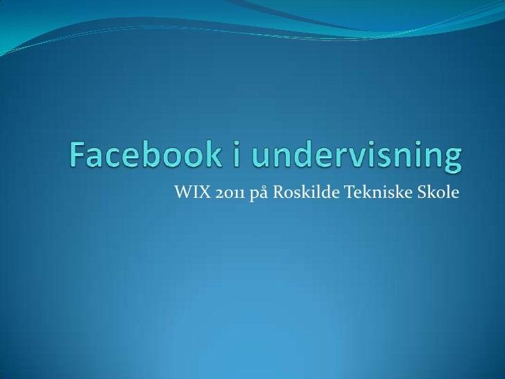 Facebook i undervisning<br />WIX 2011 på Roskilde Tekniske Skole<br />